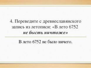 4. Переведите с древнеславянского запись из летописи: «В лето 6752 не бысть н