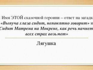 5. Имя ЭТОЙ сказочной героини – ответ на загадки: «Выпуча глаза сидит, непоня