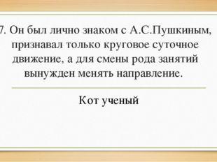 7. Он был лично знаком с А.С.Пушкиным, признавал только круговое суточное дви