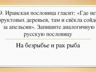 9. Иранская пословица гласит: «Где нет фруктовых деревьев, там и свёкла сойдё