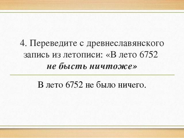 4. Переведите с древнеславянского запись из летописи: «В лето 6752 не бысть н...
