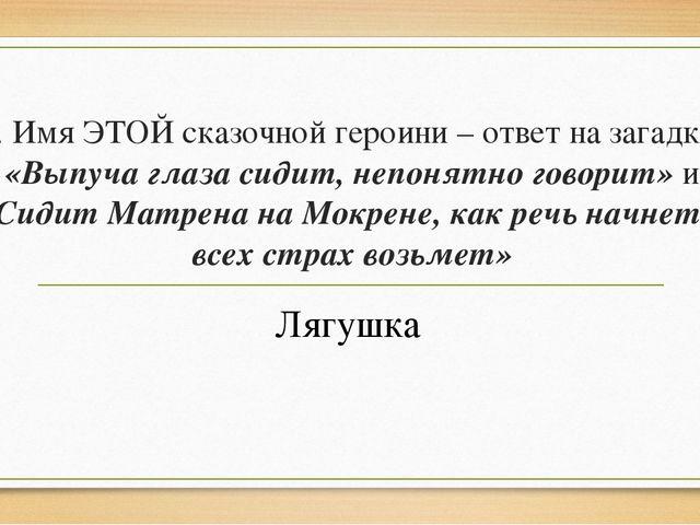 5. Имя ЭТОЙ сказочной героини – ответ на загадки: «Выпуча глаза сидит, непоня...