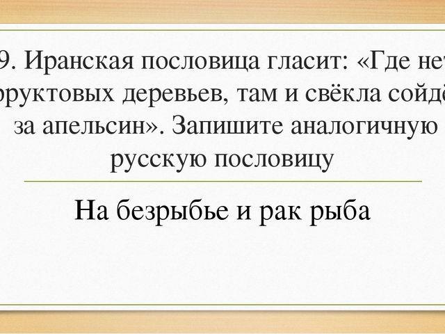 9. Иранская пословица гласит: «Где нет фруктовых деревьев, там и свёкла сойдё...
