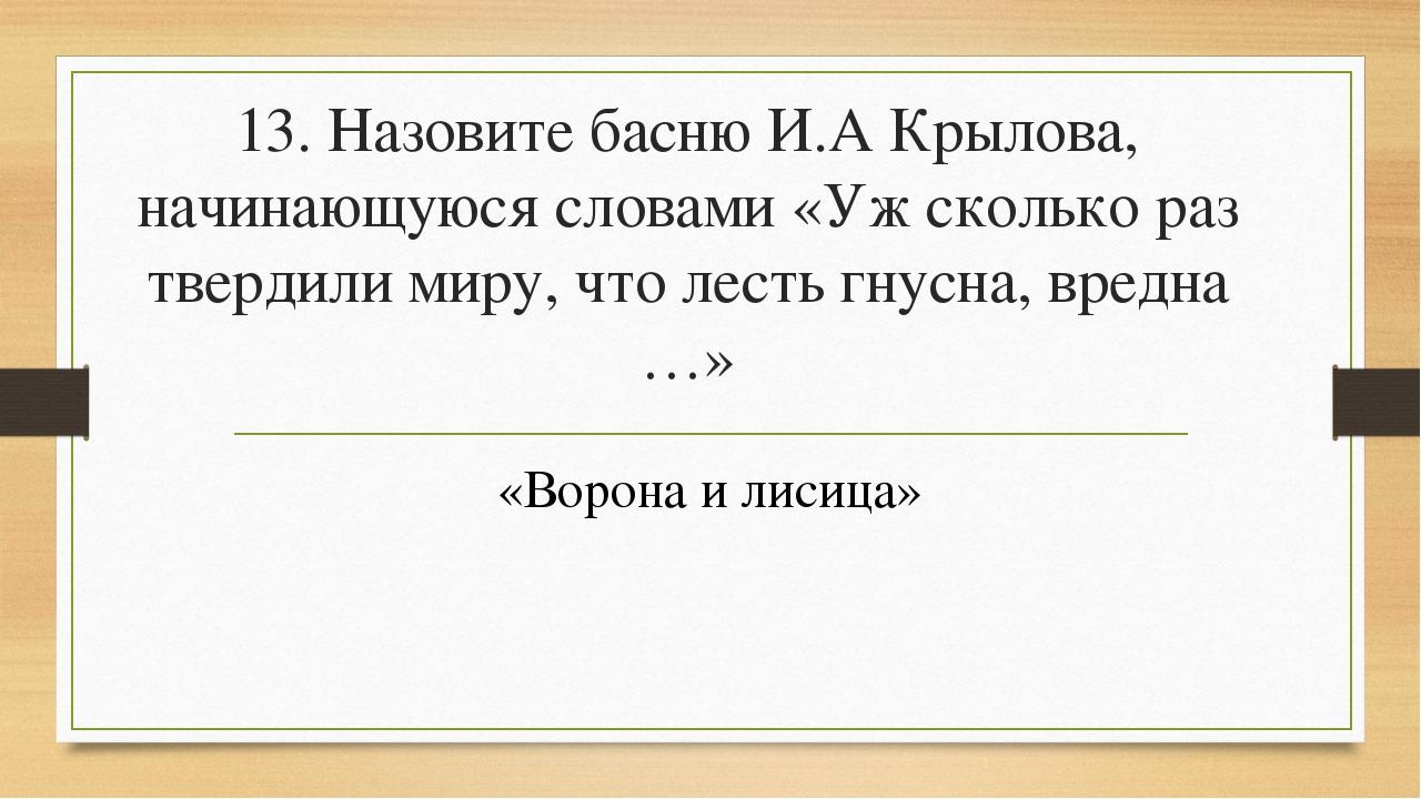 13. Назовите басню И.А Крылова, начинающуюся словами «Уж сколько раз твердили...