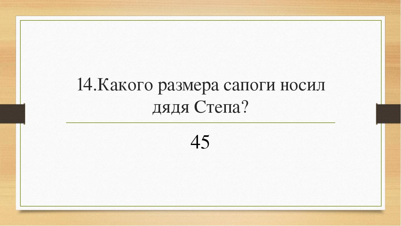 14.Какого размера сапоги носил дядя Степа? 45