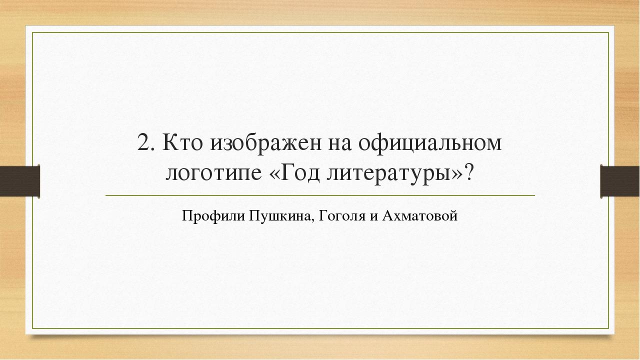 2. Кто изображен на официальном логотипе «Год литературы»? Профили Пушкина, Г...