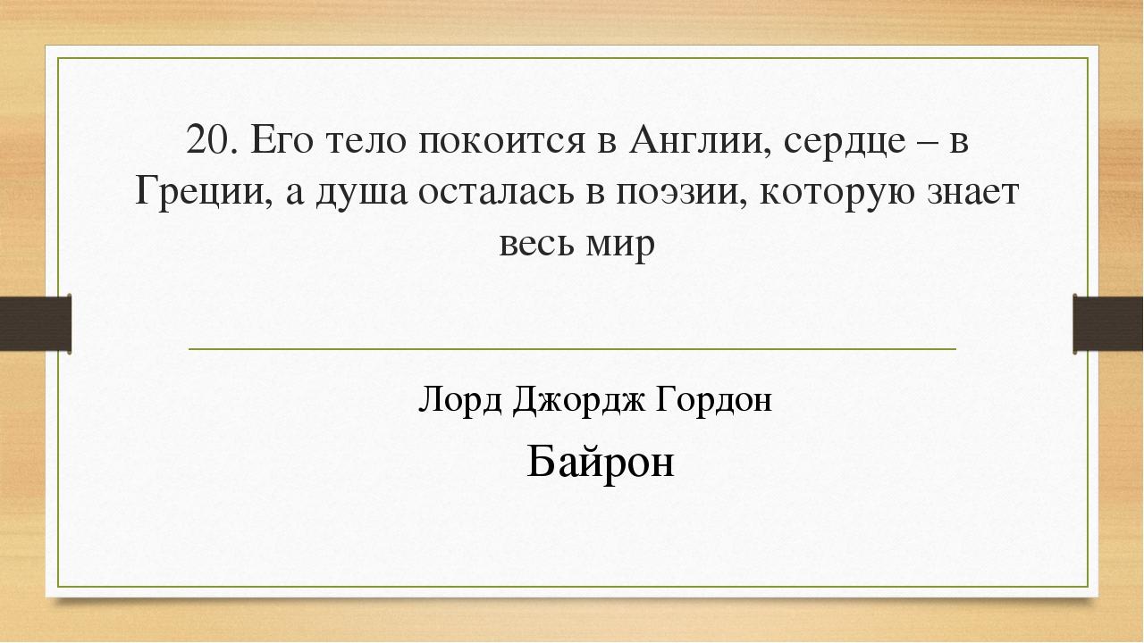20. Его тело покоится в Англии, сердце – в Греции, а душа осталась в поэзии,...