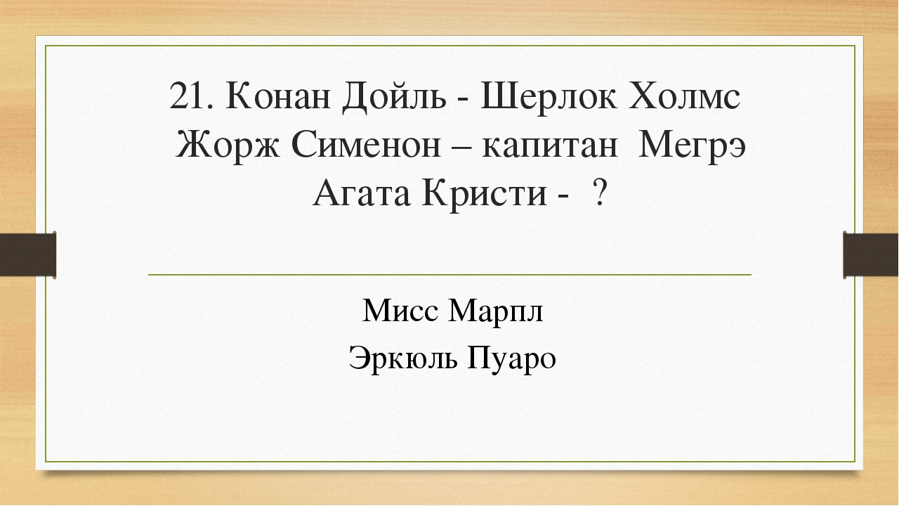 21. Конан Дойль - Шерлок Холмс Жорж Сименон – капитан Мегрэ Агата Кристи - ?...