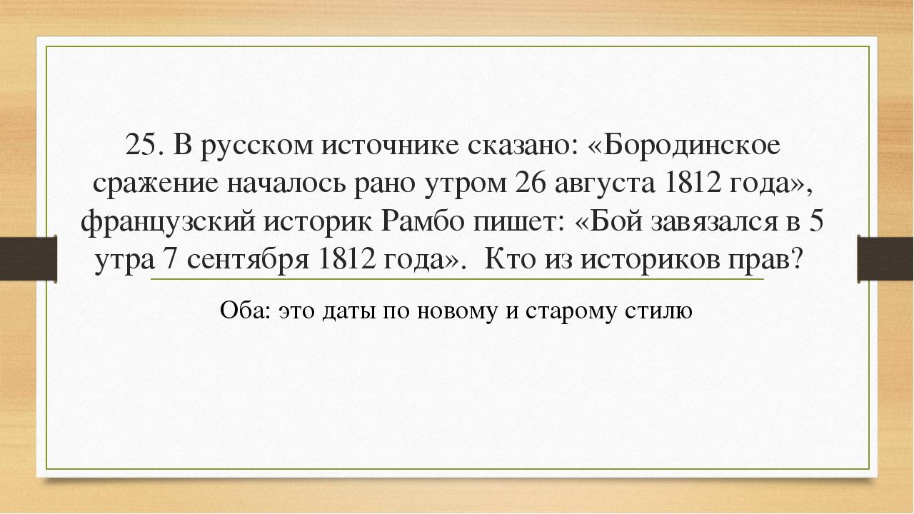 25. В русском источнике сказано: «Бородинское сражение началось рано утром 26...