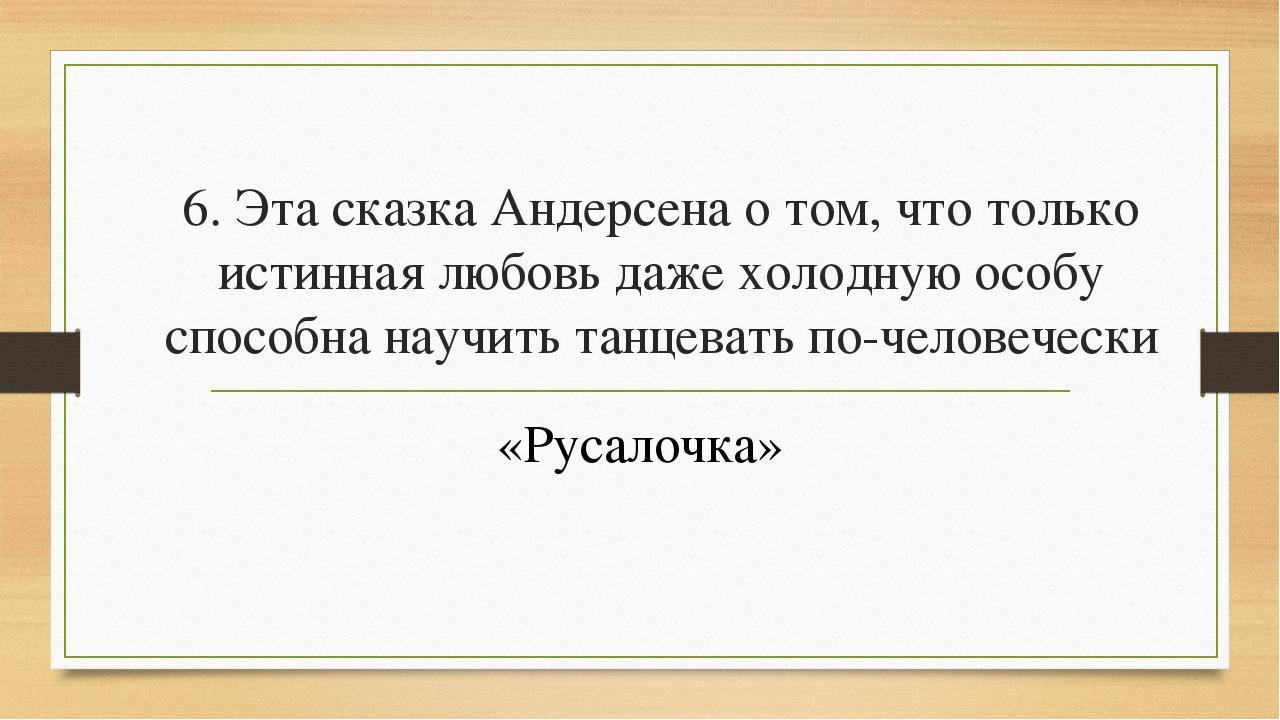 6. Эта сказка Андерсена о том, что только истинная любовь даже холодную особу...