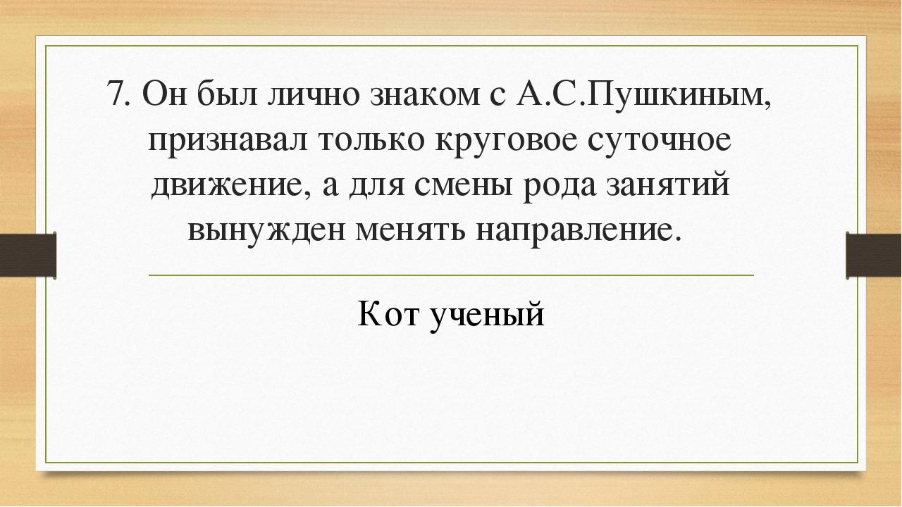 7. Он был лично знаком с А.С.Пушкиным, признавал только круговое суточное дви...
