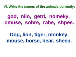 VI. Write the names of the animals correctly: god, nilo, getri, nomeky, omuse
