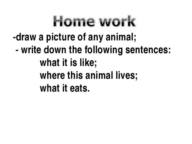 -draw a picture of any animal; - write down the following sentences: what it...