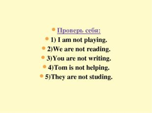 Проверь себя: 1) I am not playing. 2)We are not reading. 3)You are not writin