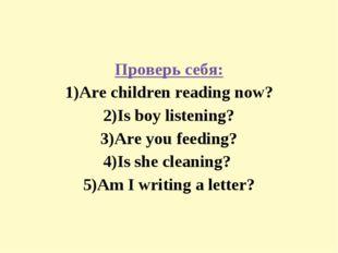 Проверь себя: 1)Are children reading now? 2)Is boy listening? 3)Are you feedi