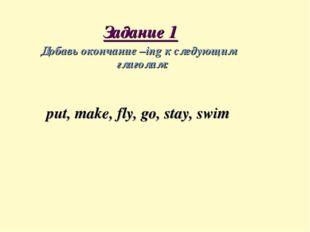 Задание 1 Добавь окончание –ing к следующим глаголам: put, make, fly, go, st
