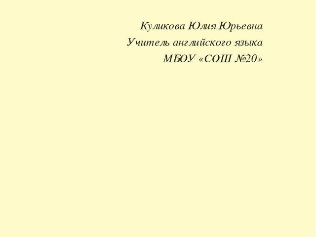 Куликова Юлия Юрьевна Учитель английского языка МБОУ «СОШ №20»