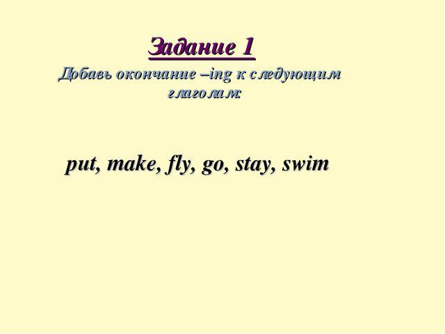 Задание 1 Добавь окончание –ing к следующим глаголам: put, make, fly, go, st...