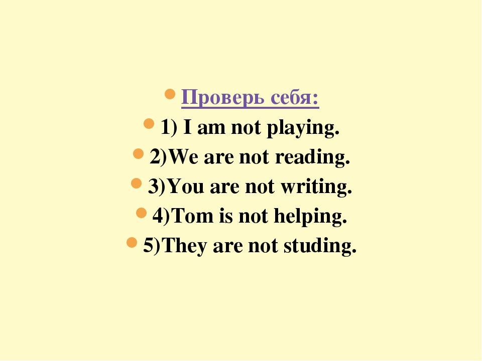 Проверь себя: 1) I am not playing. 2)We are not reading. 3)You are not writin...