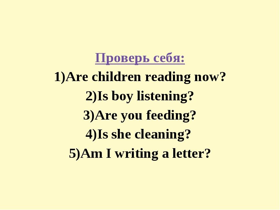 Проверь себя: 1)Are children reading now? 2)Is boy listening? 3)Are you feedi...