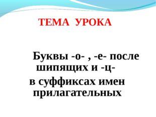 Буквы -о- , -е- после шипящих и -ц- в суффиксах имен прилагательных ТЕМА УРОКА