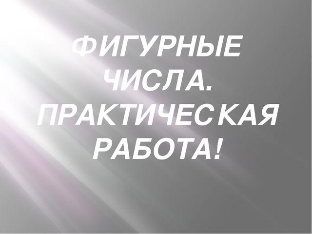 ФИГУРНЫЕ ЧИСЛА. ПРАКТИЧЕСКАЯ РАБОТА!