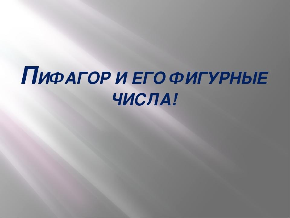 ПИФАГОР И ЕГО ФИГУРНЫЕ ЧИСЛА!