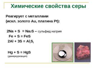 Реагирует с металлами (искл. золото Аu, платина Рt): 2Na + S = Na2S – сульфид
