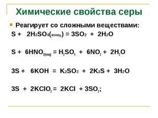 Реагирует со сложными веществами: S + 2H2SO4(конц.) = 3SO2 + 2H2O S + 6HNO3(к