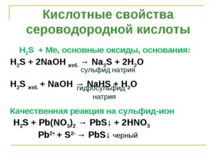 . H2S + Ме, основные оксиды, основания: H2S+ 2NaOH изб. →Na2S+ 2H2O H2Sи