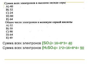 Сумма всех электронов (SO3)= 16+8*3= 40 Сумма всех электронов (Н2SO4)= 1*2+16