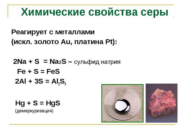 Реагирует с металлами (искл. золото Аu, платина Рt): 2Na + S = Na2S – сульфид...