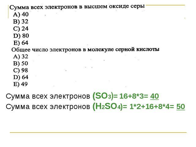 Сумма всех электронов (SO3)= 16+8*3= 40 Сумма всех электронов (Н2SO4)= 1*2+16...
