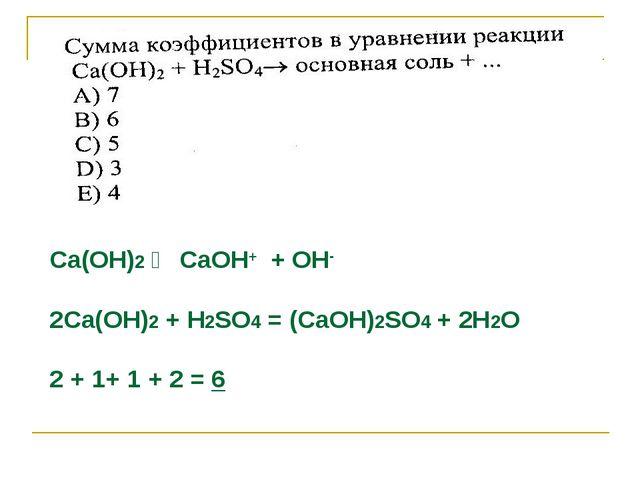 Са(ОН)2 ⇄ СаОН+ + ОН- 2Са(ОН)2 + Н2SО4 = (СаОН)2SО4 + 2Н2О 2 + 1+ 1 + 2 = 6