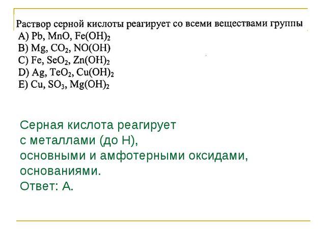 Серная кислота реагирует с металлами (до Н), основными и амфотерными оксидами...