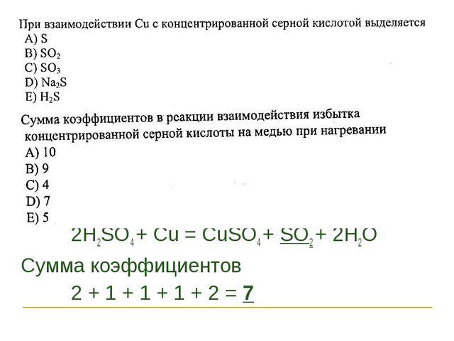 2H2SO4 + Cu = CuSO4 + SO2 + 2H2O Сумма коэффициентов 2 + 1 + 1 + 1 + 2 = 7