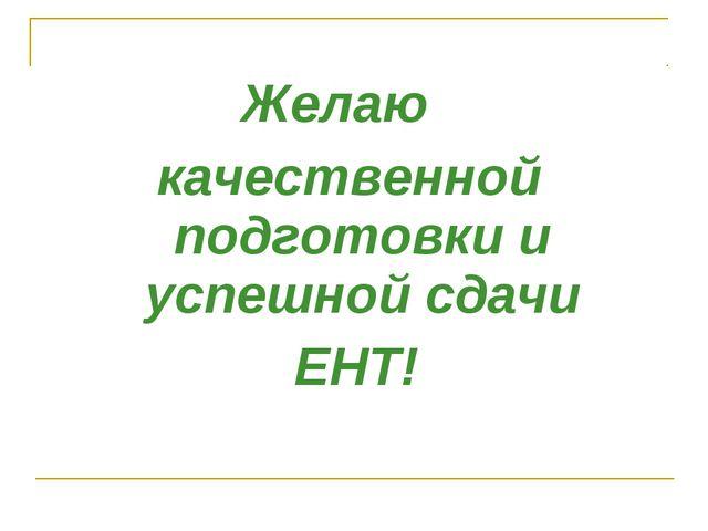 Желаю качественной подготовки и успешной сдачи ЕНТ!