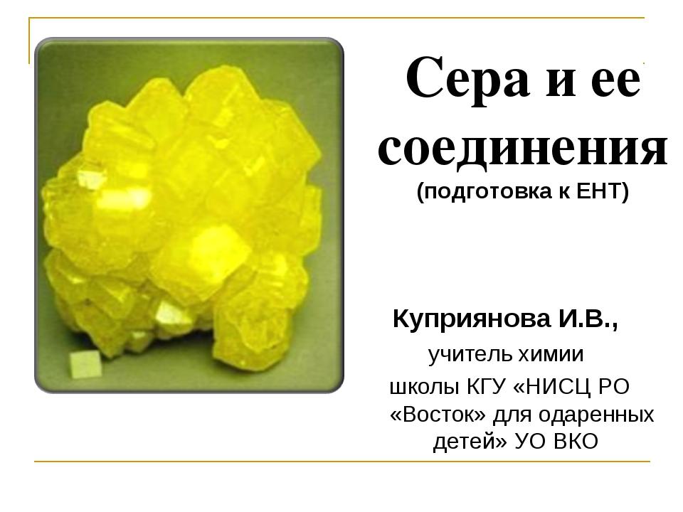 Куприянова И.В., учитель химии школы КГУ «НИСЦ РО «Восток» для одаренных дет...