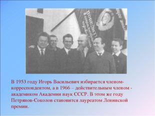 В 1953 году Игорь Васильевич избирается членом-корреспондентом, а в 1966 – де