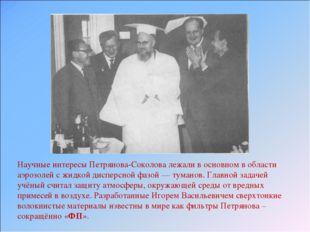Научные интересы Петрянова-Соколова лежали в основном в области аэрозолей с ж