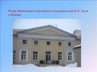 Игорь Васильевич участвовал в спасении дома В.И. Даля в Москве