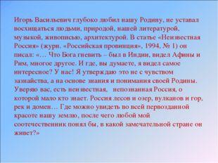 Игорь Васильевич глубоко любил нашу Родину, не уставал восхищаться людьми, пр