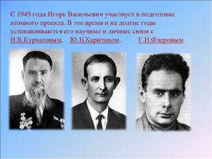 С 1945 года Игорь Васильевич участвует в подготовке атомного проекта. В это в