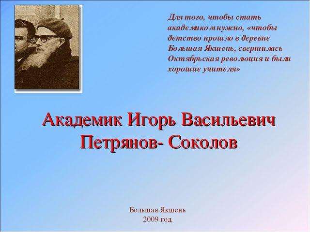 Академик Игорь Васильевич Петрянов- Соколов Для того, чтобы стать академиком...