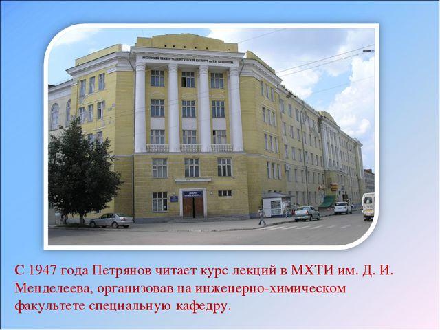 С 1947 года Петрянов читает курс лекций в МХТИ им. Д. И. Менделеева, организо...