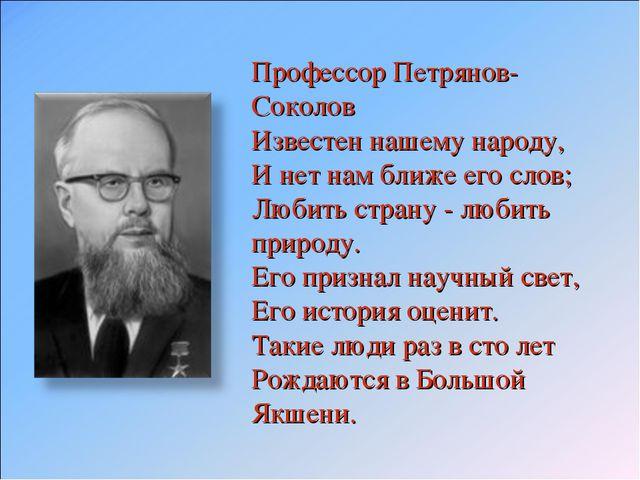 Профессор Петрянов-Соколов Известен нашему народу, И нет нам ближе его слов...