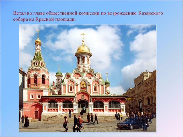 Встал во главе общественной комиссии по возрождению Казанского собора на Крас...