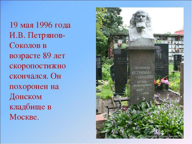19 мая 1996 года И.В. Петрянов-Соколов в возрасте 89 лет скоропостижно сконча...