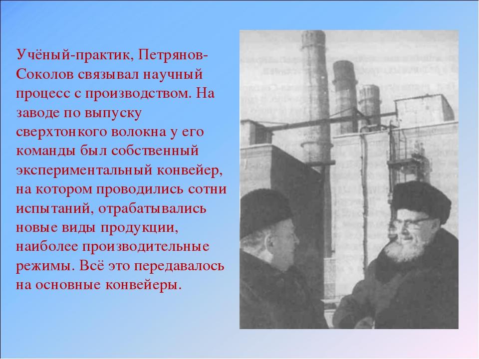 Учёный-практик, Петрянов-Соколов связывал научный процесс с производством. На...