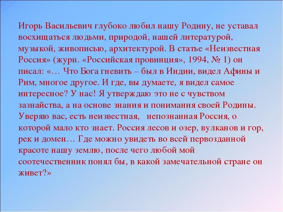 Игорь Васильевич глубоко любил нашу Родину, не уставал восхищаться людьми, пр...